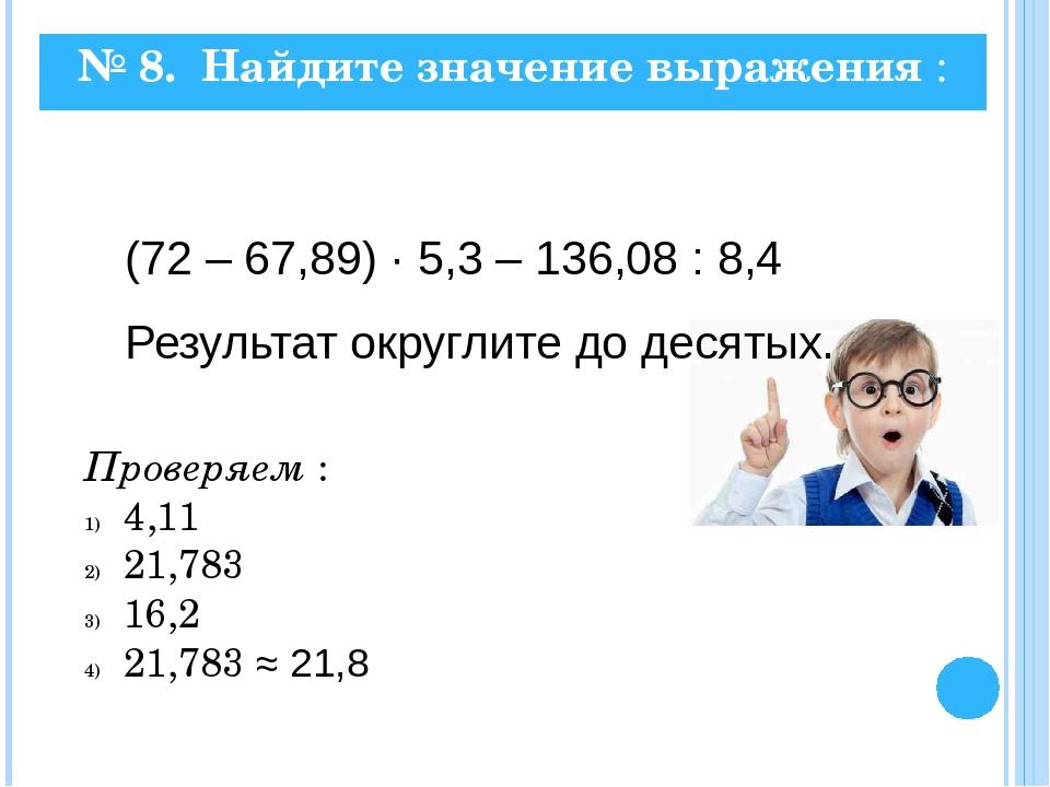 № 8. Найдите значение выражения : (72 – 67,89) · 5,3 – 136,08 : 8,4 Результат...
