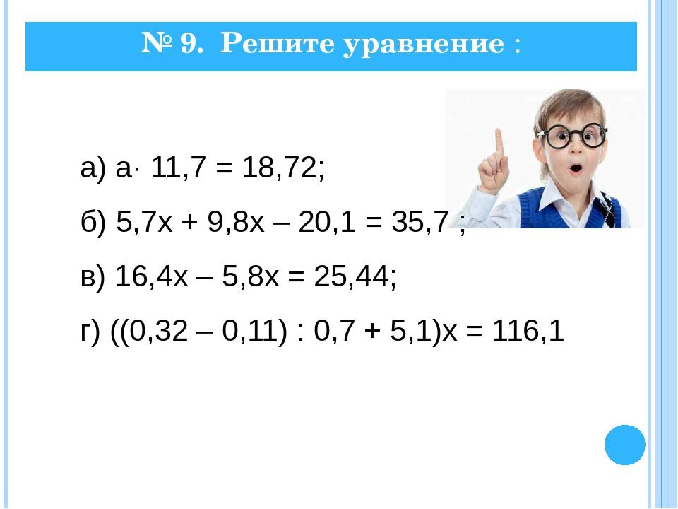№ 9. Решите уравнение : а) а· 11,7 = 18,72; б) 5,7х + 9,8х – 20,1 = 35,7 ; в)...