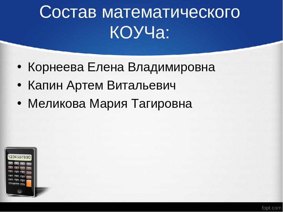 Состав математического КОУЧа: Корнеева Елена Владимировна Капин Артем Виталье...