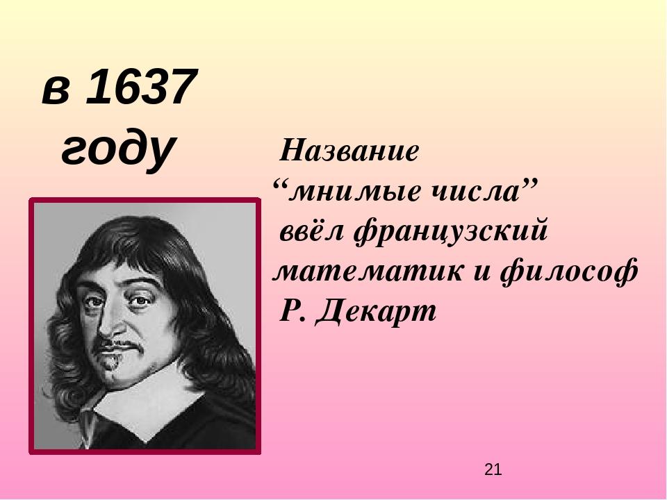 """Название """"мнимые числа"""" ввёл французский математик и философ Р. Декарт в 1637..."""