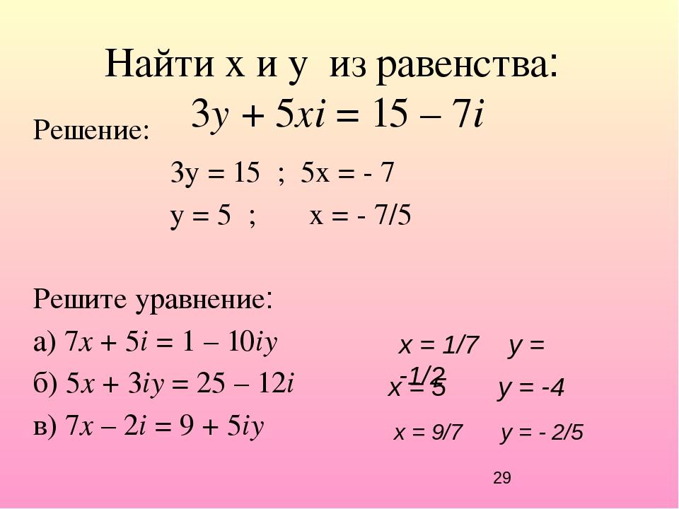 Найти x и y из равенства: 3y + 5хi = 15 – 7i Решение: 3y = 15 ; 5х = - 7 y =...