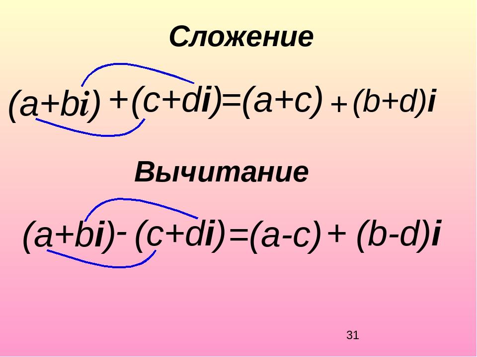 (а+bi) Вычитание =(a+c) + (c+di) Сложение (b+d) + i (а+bi) - (c+di) =(a-c) +...