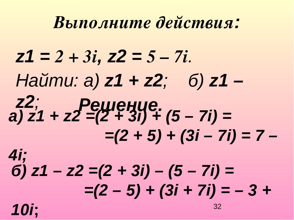Выполните действия: z1 = 2 + 3i, z2 = 5 – 7i. Найти: а) z1 + z2;б) z1 – z...
