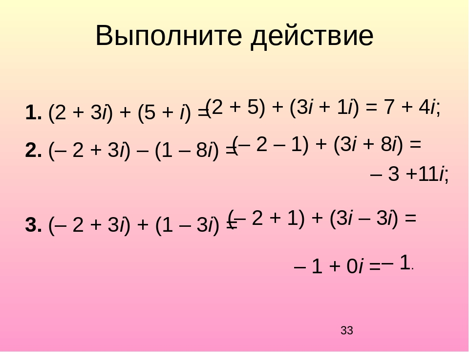 Выполните действие 1. (2 + 3i) + (5 + i) = 2. (– 2 + 3i) – (1 – 8i) = 3. (– 2...