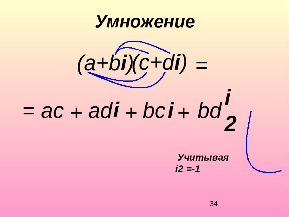 Умножение (c+di) = ac bс i = + + + аd bd (а+bi) i i2 Учитывая i2 =-1