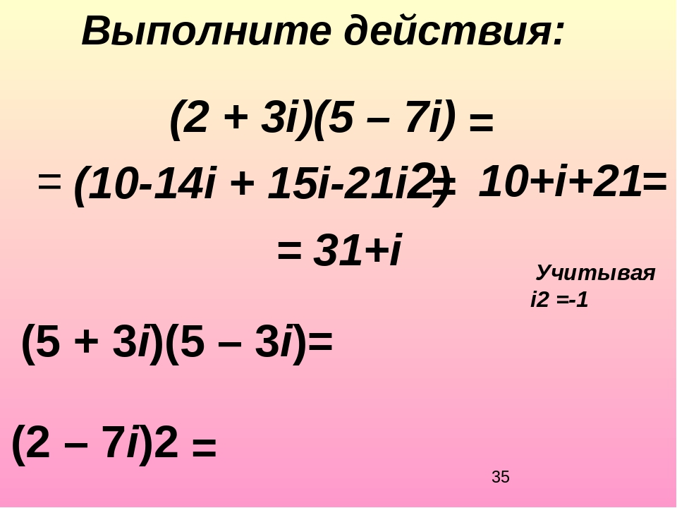 Выполните действия: (5 + 3i)(5 – 3i)= (2 + 3i)(5 – 7i) (2 – 7i)2 = = = (10-...