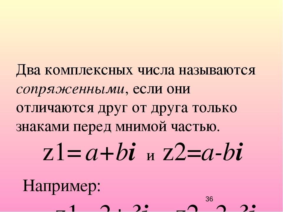 Два комплексных числа называются сопряженными, если они отличаются друг от др...