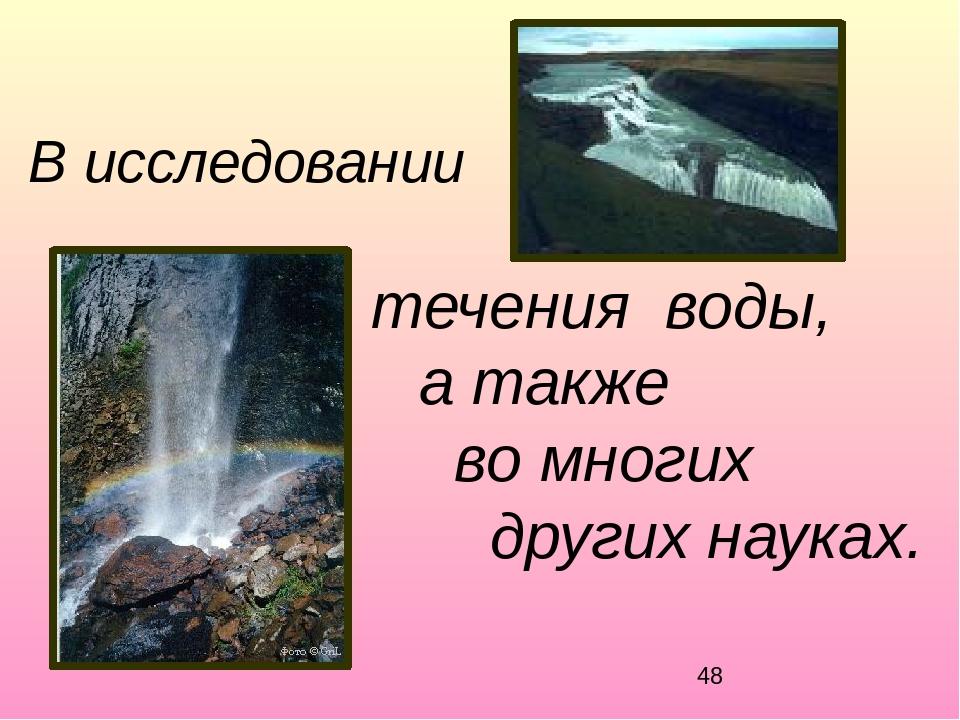 В исследовании течения воды, а также во многих других науках.