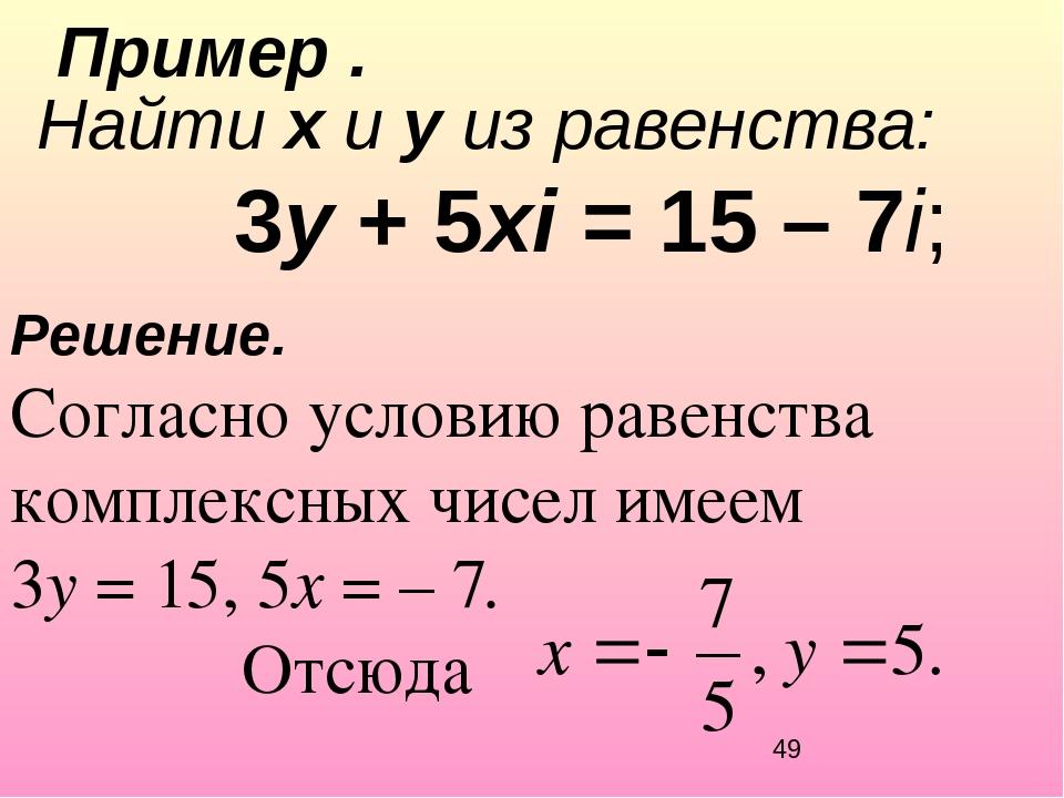 Решение. Согласно условию равенства комплексных чисел имеем 3y = 15, 5x = –7...