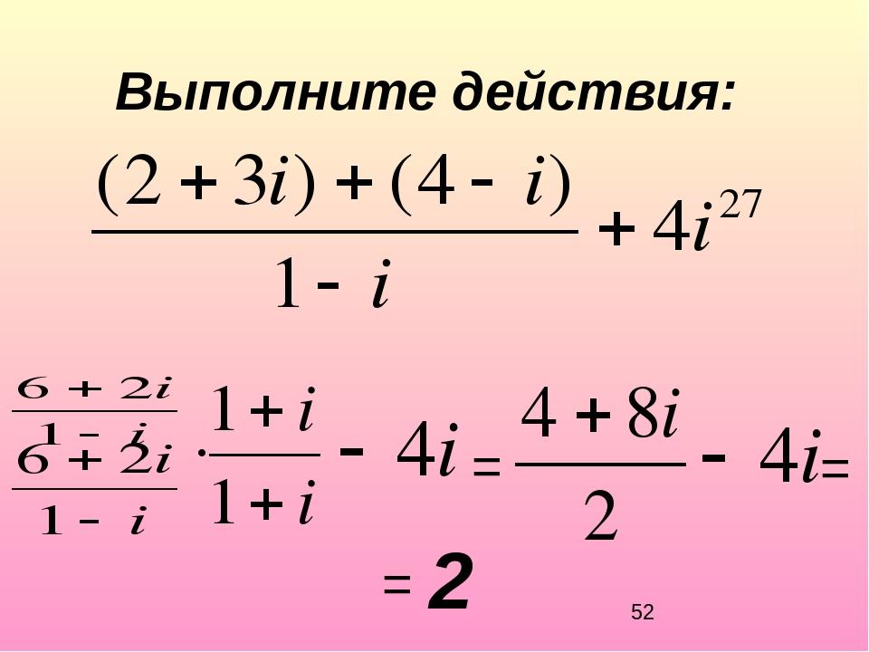 Выполните действия: = = = 2