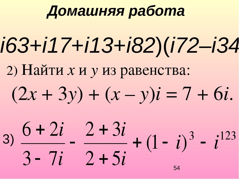 Домашняя работа 2) Найти x и y из равенства: (2x + 3y) + (x – y)i = 7 + 6i. 1...