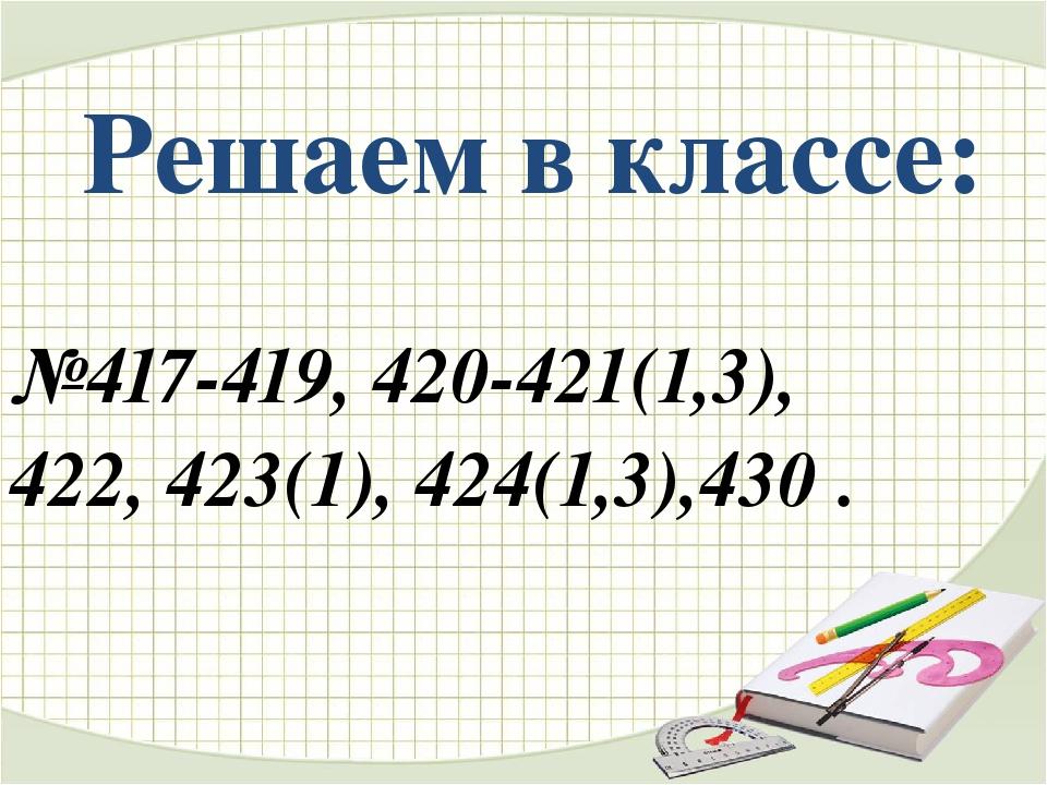 Решаем в классе: №417-419, 420-421(1,3), 422, 423(1), 424(1,3),430 .