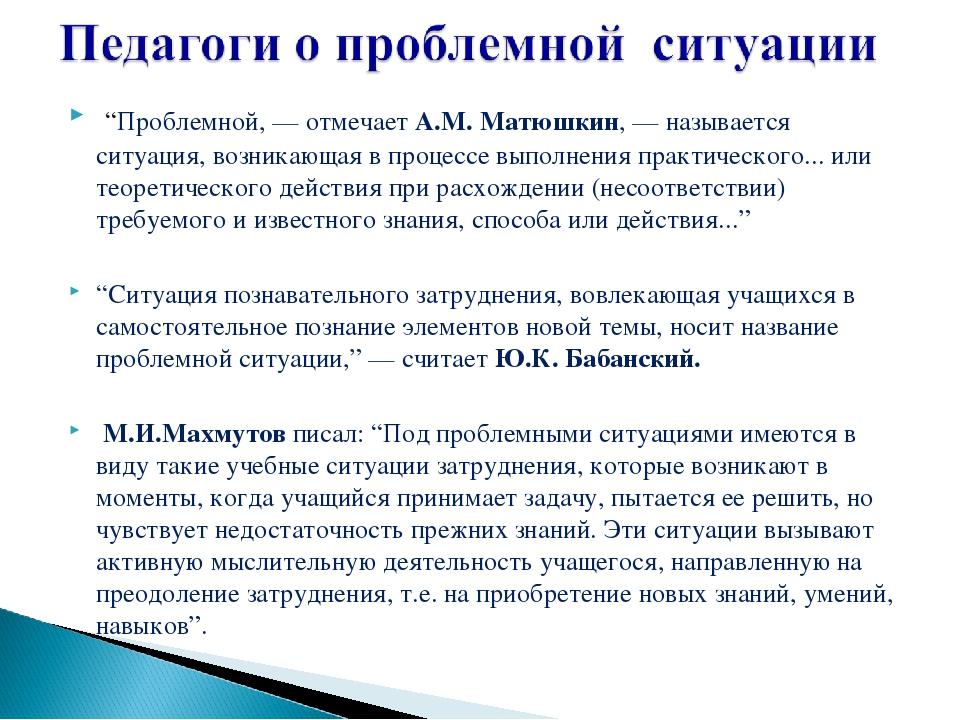 """""""Проблемной, — отмечает А.М. Матюшкин, — называется ситуация, возникающая в п..."""