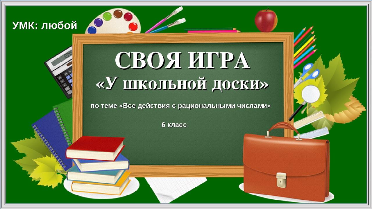 СВОЯ ИГРА «У школьной доски» по теме «Все действия с рациональными числами» У...