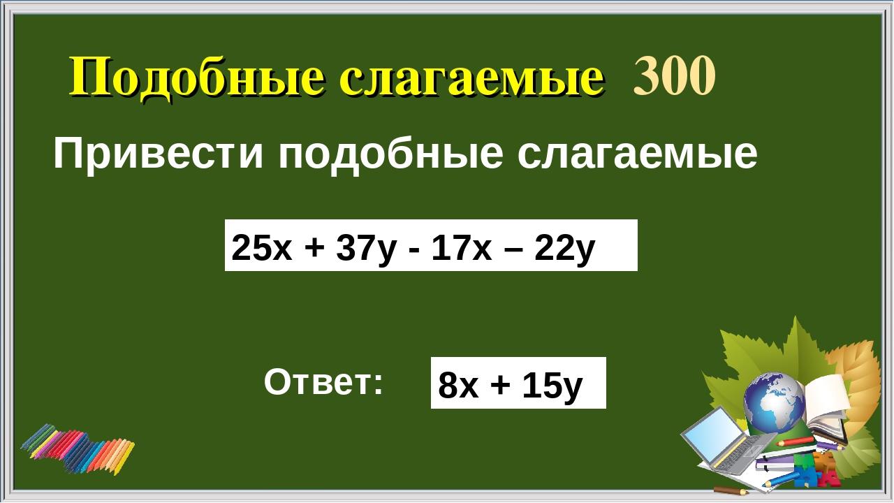 Подобные слагаемые 300 Привести подобные слагаемые Ответ: 25х + 37у - 17х – 2...
