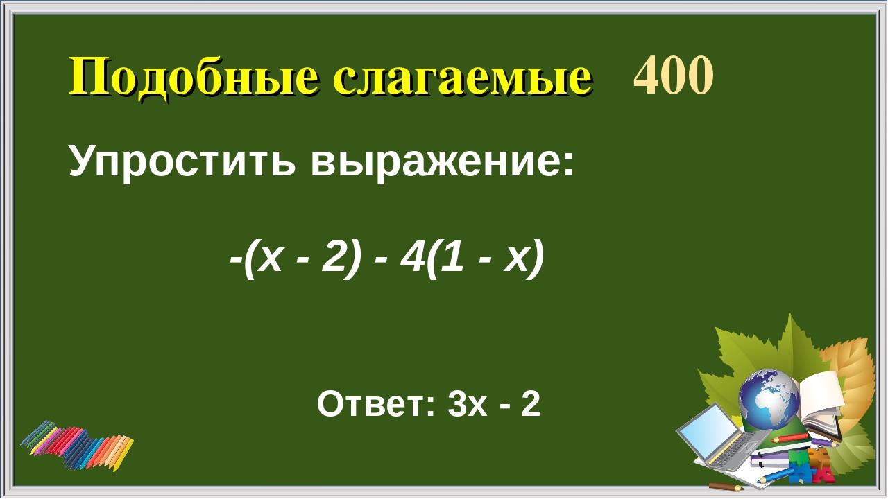 Подобные слагаемые 400 Упростить выражение: Ответ: 3х - 2 -(х - 2) - 4(1 - х)