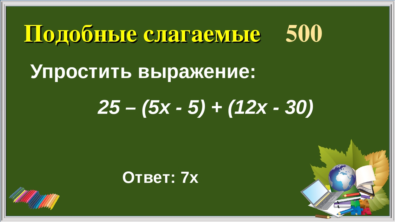 Подобные слагаемые 500 Упростить выражение: Ответ: 7х 25 – (5х - 5) + (12х - 30)