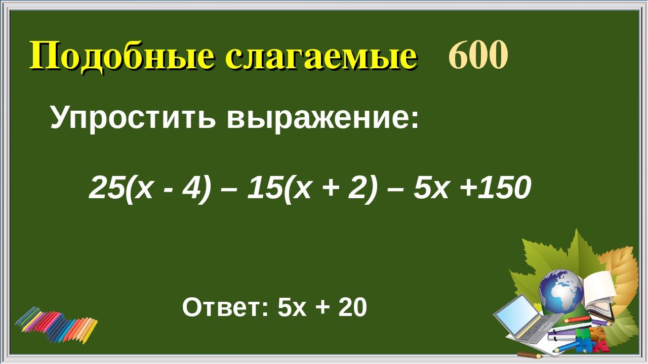 Подобные слагаемые 600 Упростить выражение: Ответ: 5х + 20 25(х - 4) – 15(х +...