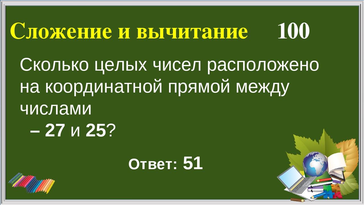 Сложение и вычитание 100 Ответ: 51 Сколько целых чисел расположено на координ...