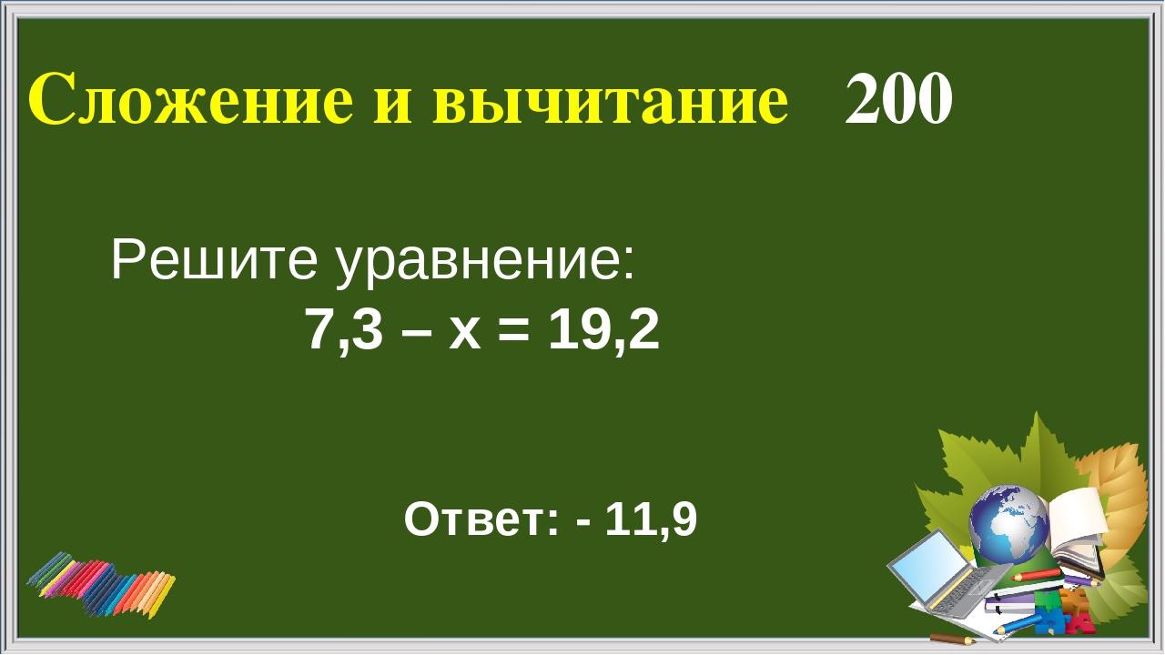 Сложение и вычитание 200 Ответ: - 11,9 Решите уравнение: 7,3 – х = 19,2