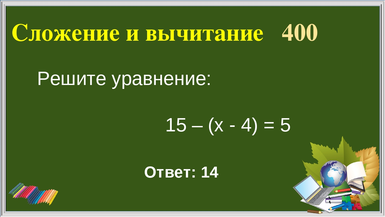 Сложение и вычитание 400 Ответ: 14 Решите уравнение: 15 – (х - 4) = 5