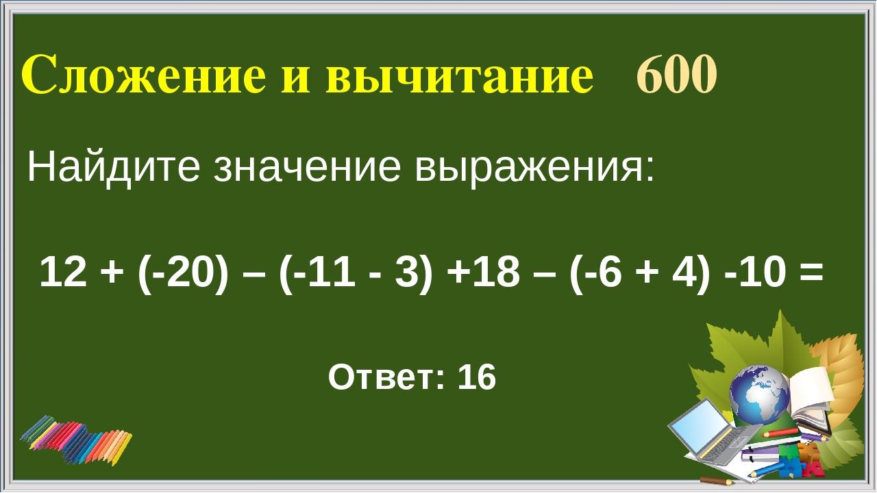 Сложение и вычитание 600 Ответ: 16 Найдите значение выражения: 12 + (-20) – (...