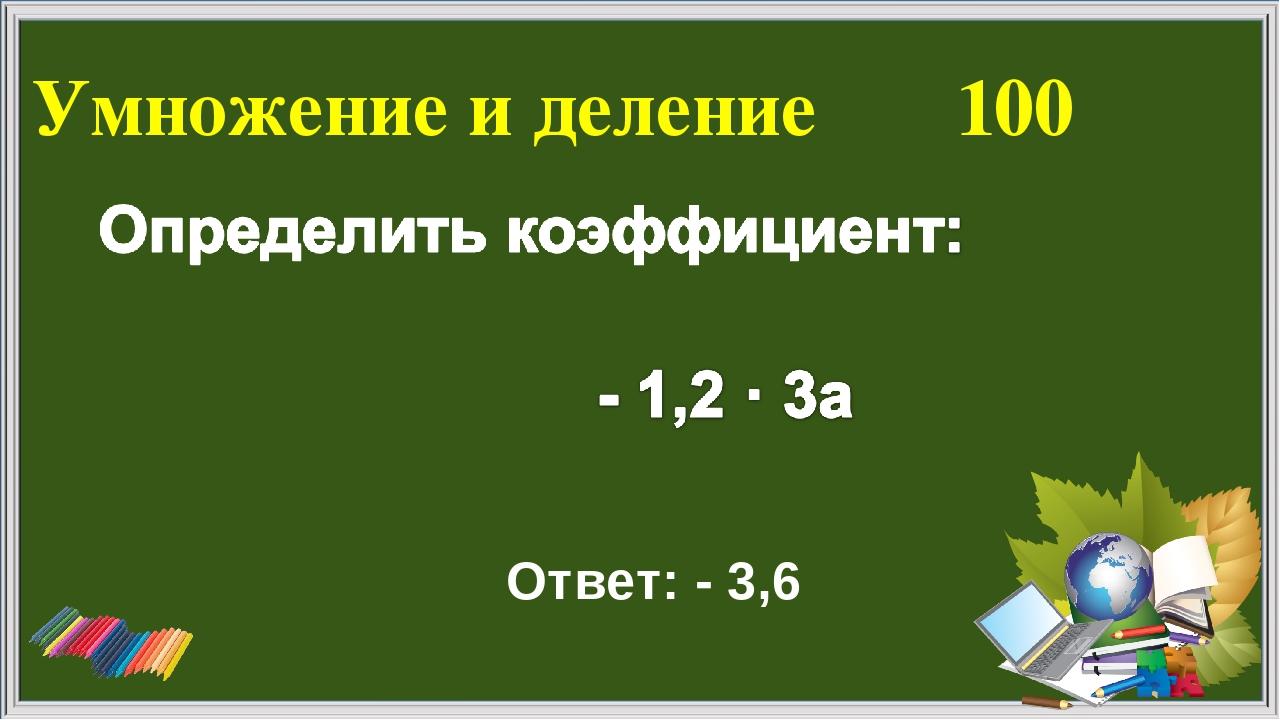 Умножение и деление 100 Ответ: - 3,6