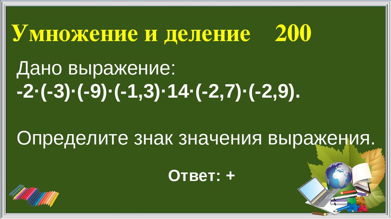 Умножение и деление 200 Ответ: + Дано выражение: -2·(-3)·(-9)·(-1,3)·14·(-2,7...