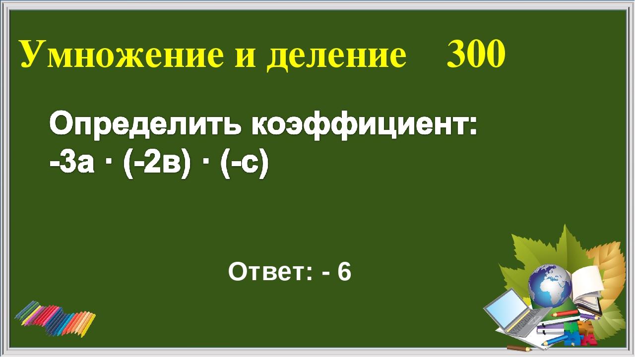 Умножение и деление 300 Ответ: - 6