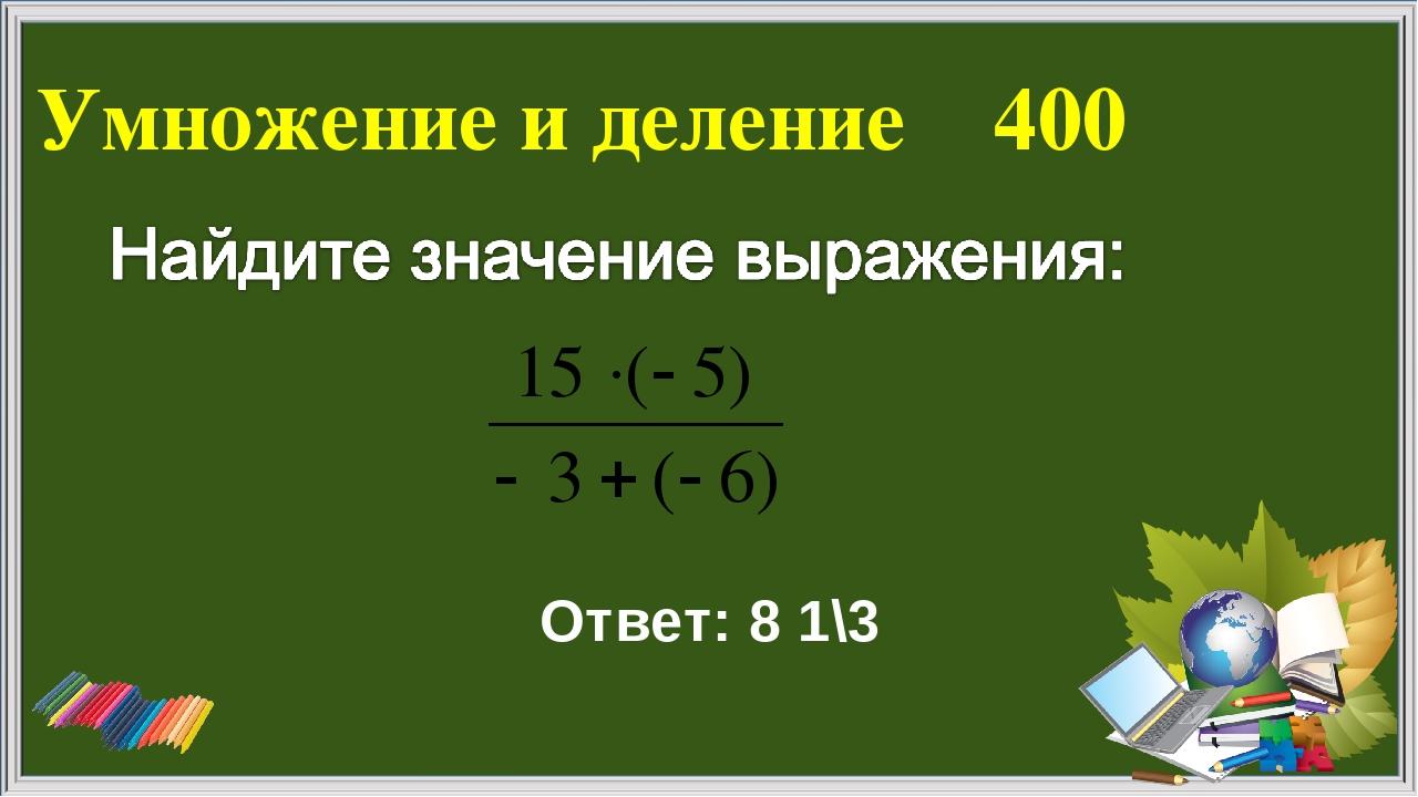 Умножение и деление 400 Ответ: 8 1\3