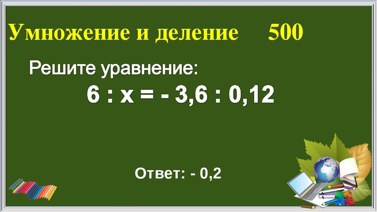 Умножение и деление 500 Ответ: - 0,2