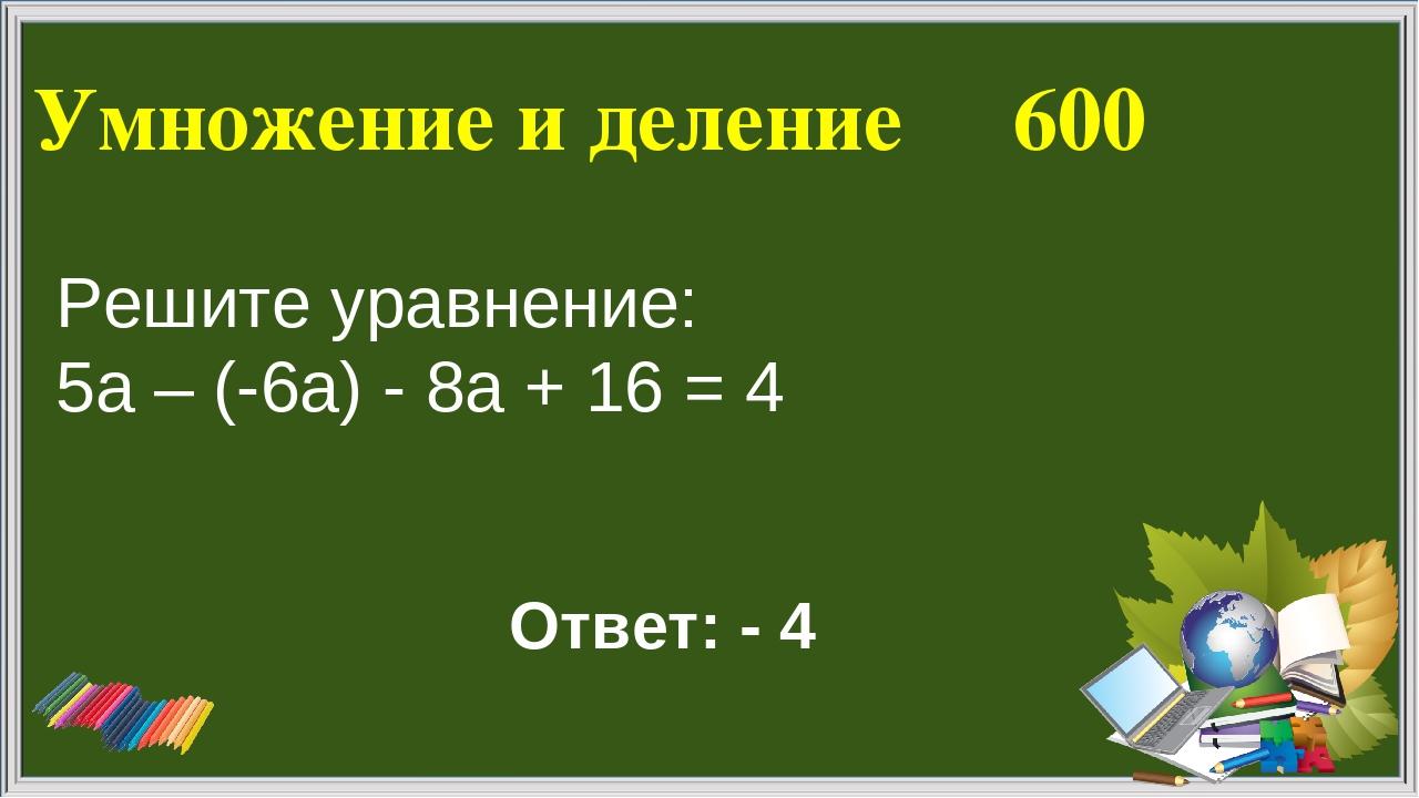 Умножение и деление 600 Ответ: - 4 Решите уравнение: 5а – (-6а) - 8а + 16 = 4