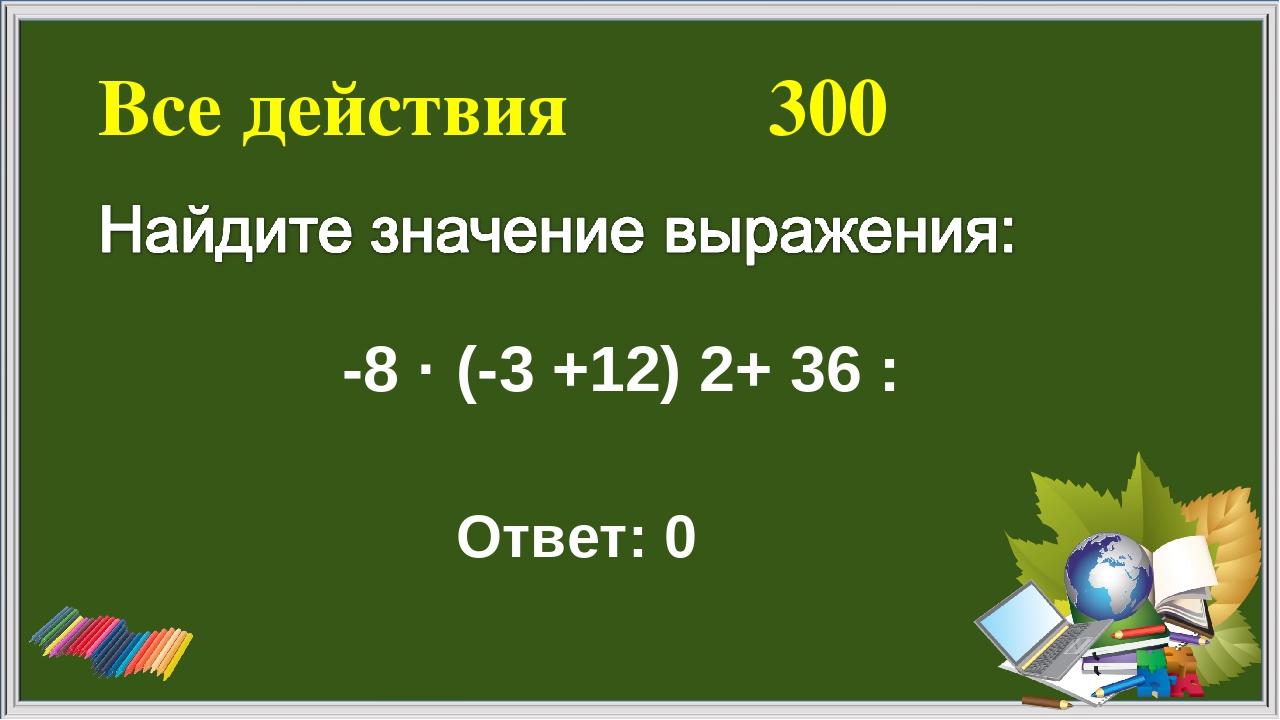 Все действия 300 Ответ: 0 -8 · (-3 +12) ׃ 36 +2