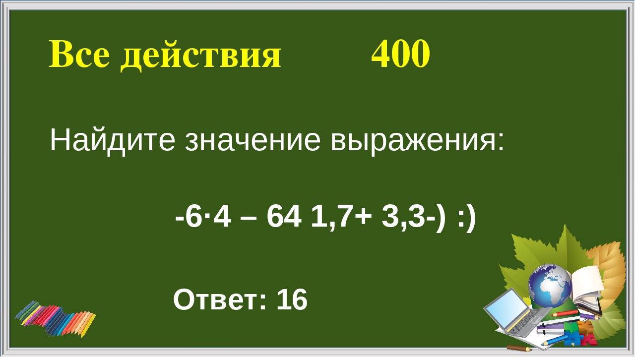 Все действия 400 Ответ: 16 Найдите значение выражения: -6·4 – 64 ׃ (-3,3 +1,7)