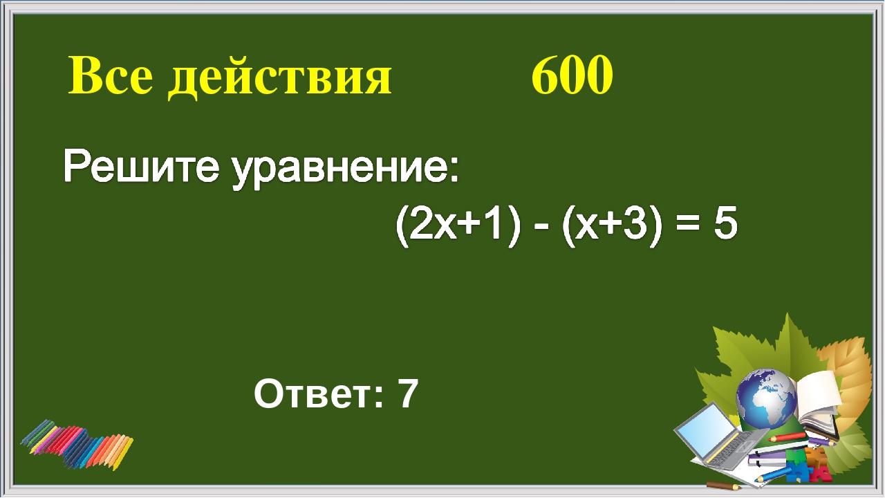 Все действия 600 Ответ: 7