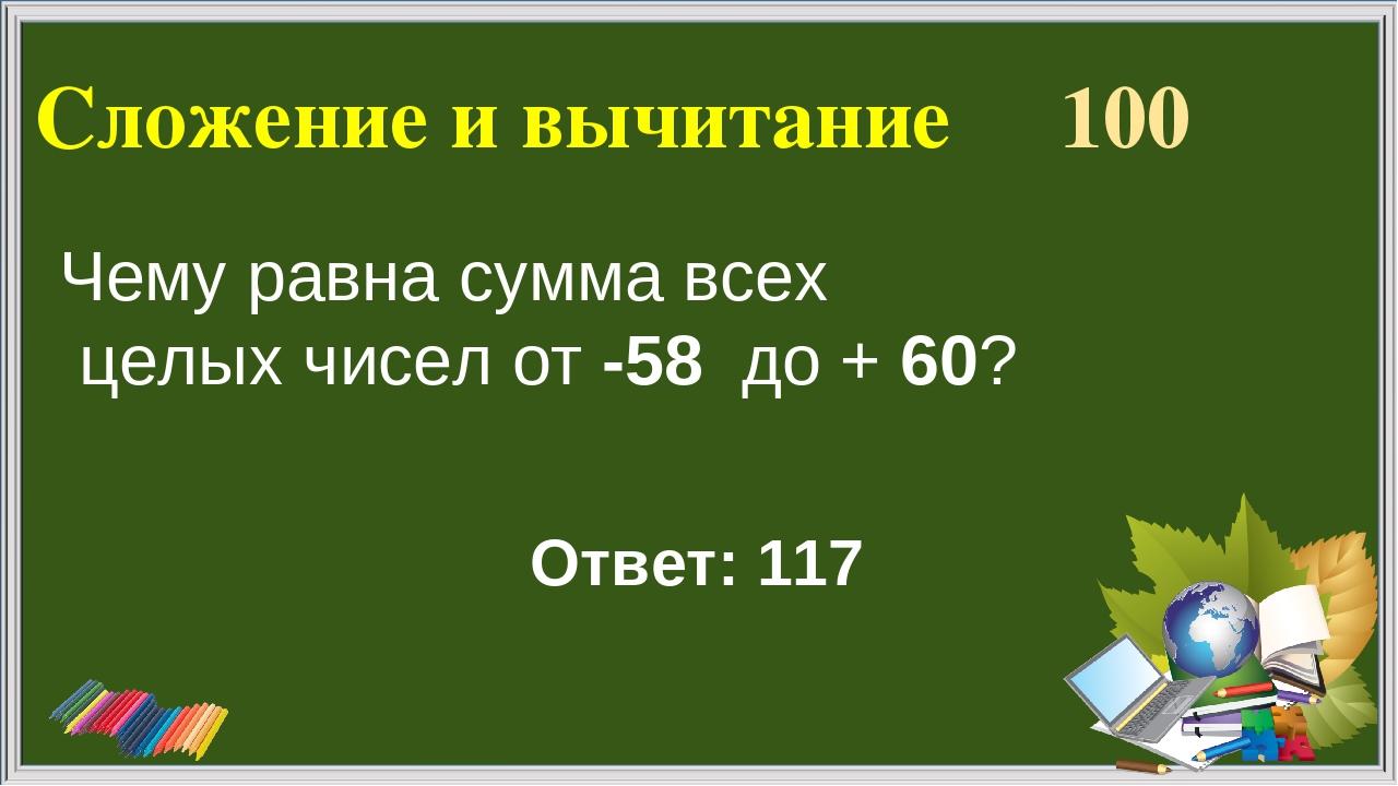 Сложение и вычитание 100 Ответ: 117 Чему равна сумма всех целых чисел от -58...
