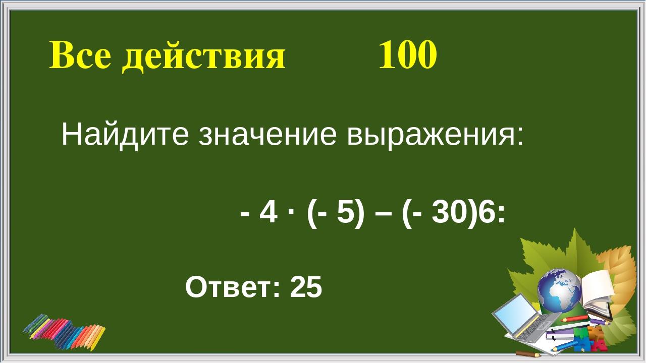 Все действия 100 Ответ: 25 Найдите значение выражения: - 4 · (- 5) – (- 30)׃6