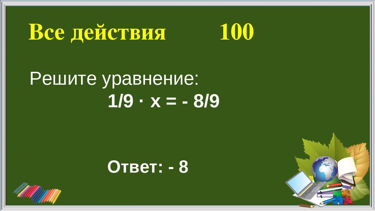 Все действия 100 Ответ: - 8 Решите уравнение: 1/9 · х = - 8/9