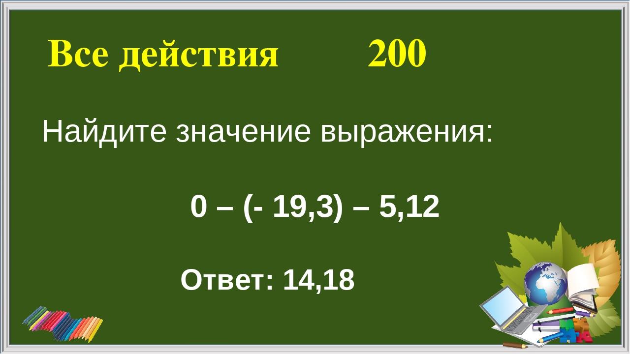 Все действия 200 Ответ: 14,18 Найдите значение выражения: 0 – (- 19,3) – 5,12