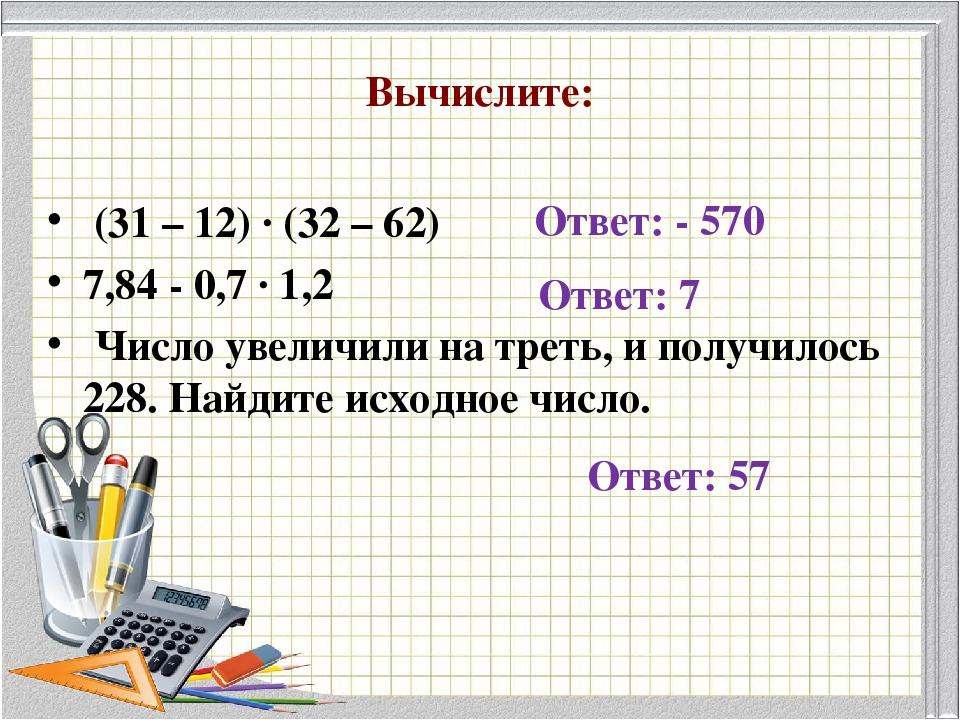Вычислите: (31 – 12) · (32 – 62) 7,84 - 0,7 · 1,2 Число увеличили на треть, и...