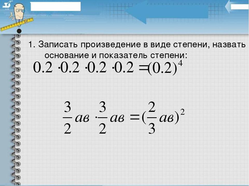 1. Записать произведение в виде степени, назвать основание и показатель степени: