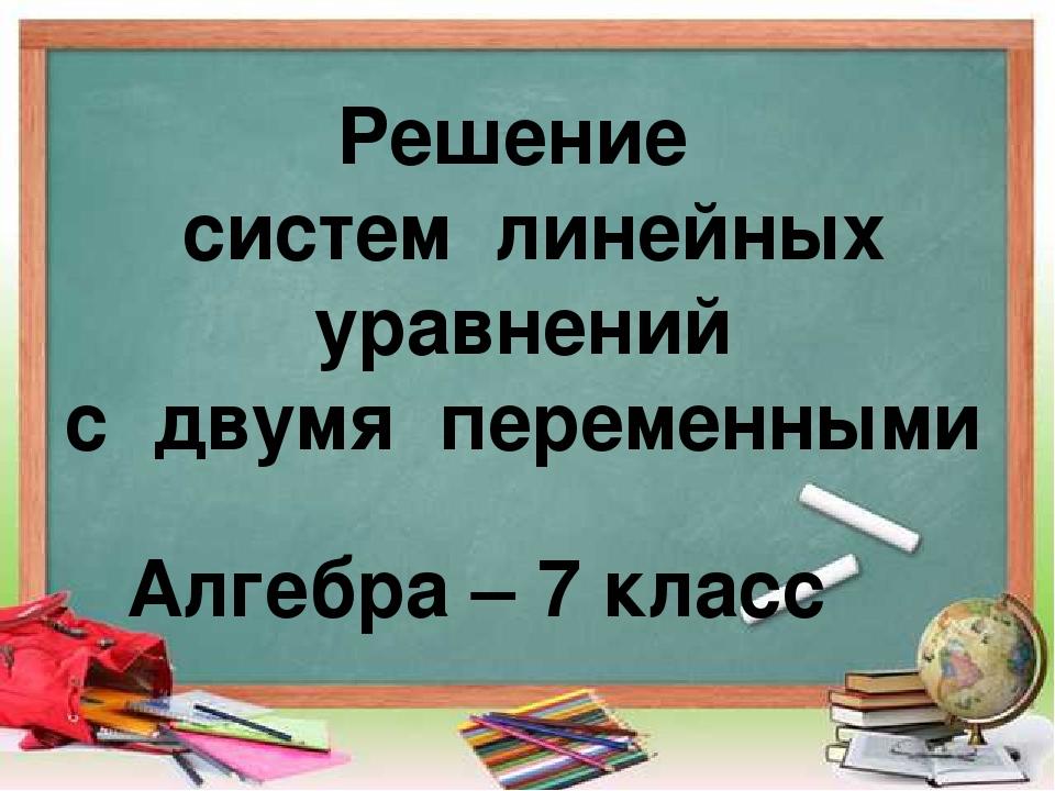 Решение систем линейных уравнений с двумя переменными Алгебра – 7 класс