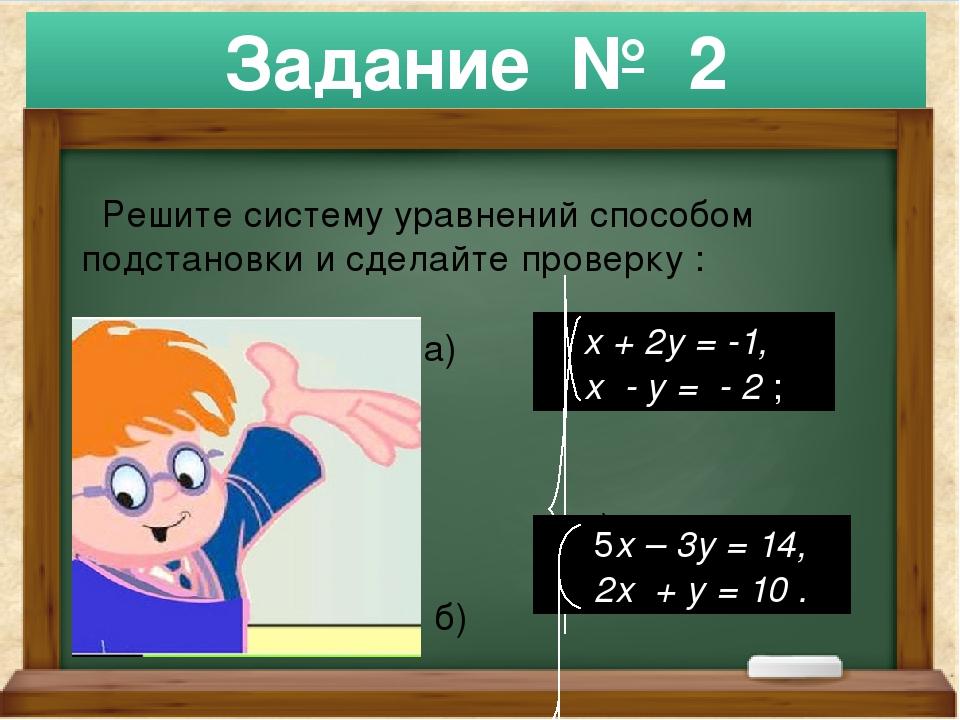 Решите систему уравнений способом подстановки и сделайте проверку : а) а) б)...