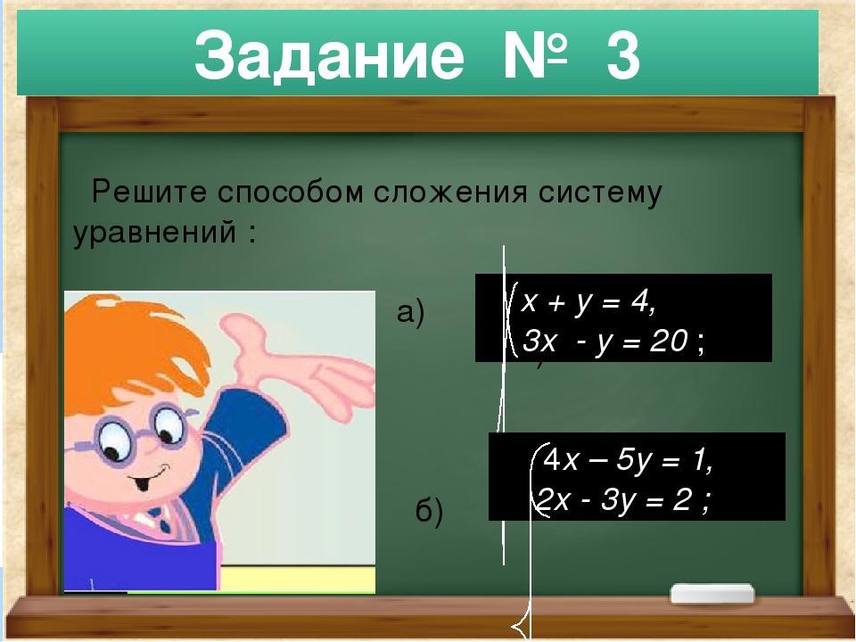 Решите способом сложения систему уравнений : а) а) б) Задание № 3 х + у = 4,...