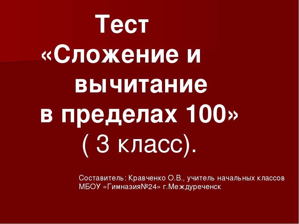 Тест «Сложение и вычитание в пределах 100» ( 3 класс). Составитель: Кравченко...