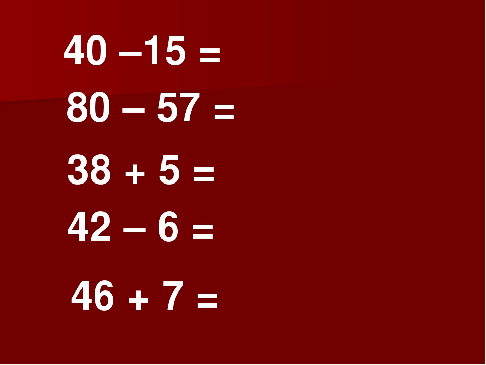 40 –15 =          80 – 57 =          38 + 5 = 42 – 6 = 46 +...