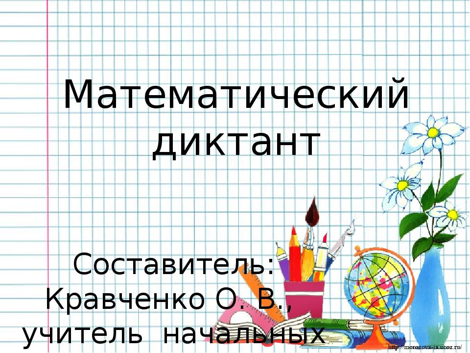 Математический диктант Составитель: Кравченко О. В., учитель начальных классо...