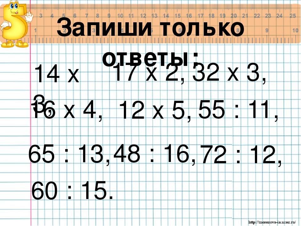 Запиши только ответы: 14 х 3, 17 х 2, 32 х 3, 16 х 4, 12 х 5, 55 : 11, 65 : 1...
