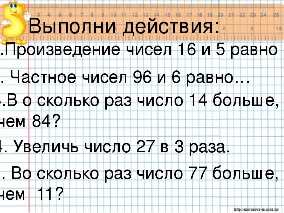 1.Произведение чисел 16 и 5 равно …. Выполни действия: 2. Частное чисел 96 и...