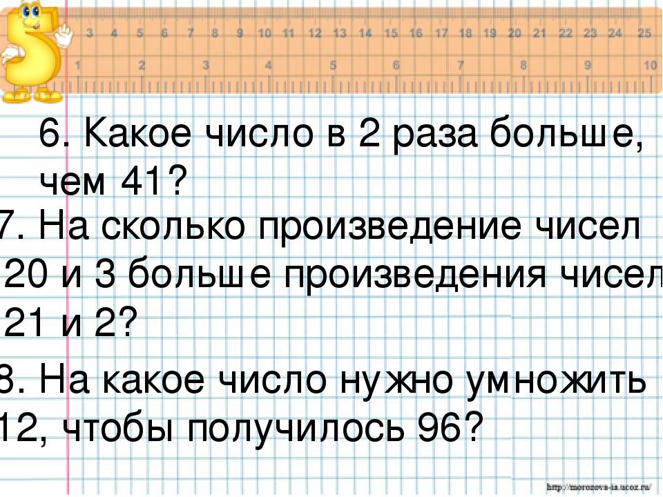 6. Какое число в 2 раза больше, чем 41? 7. На сколько произведение чисел 20 и...